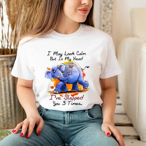 Elephant I May Look Calm But In My Head Ive Slapped You 3 Times T shirt 2 1