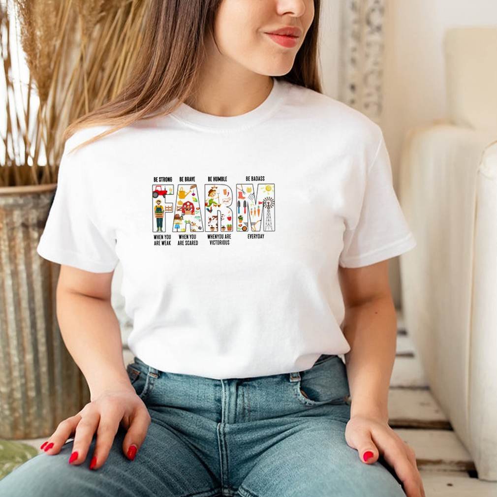 Farm be strong when you are weak be brave when you are scared be humble when you are victorious shirt 3
