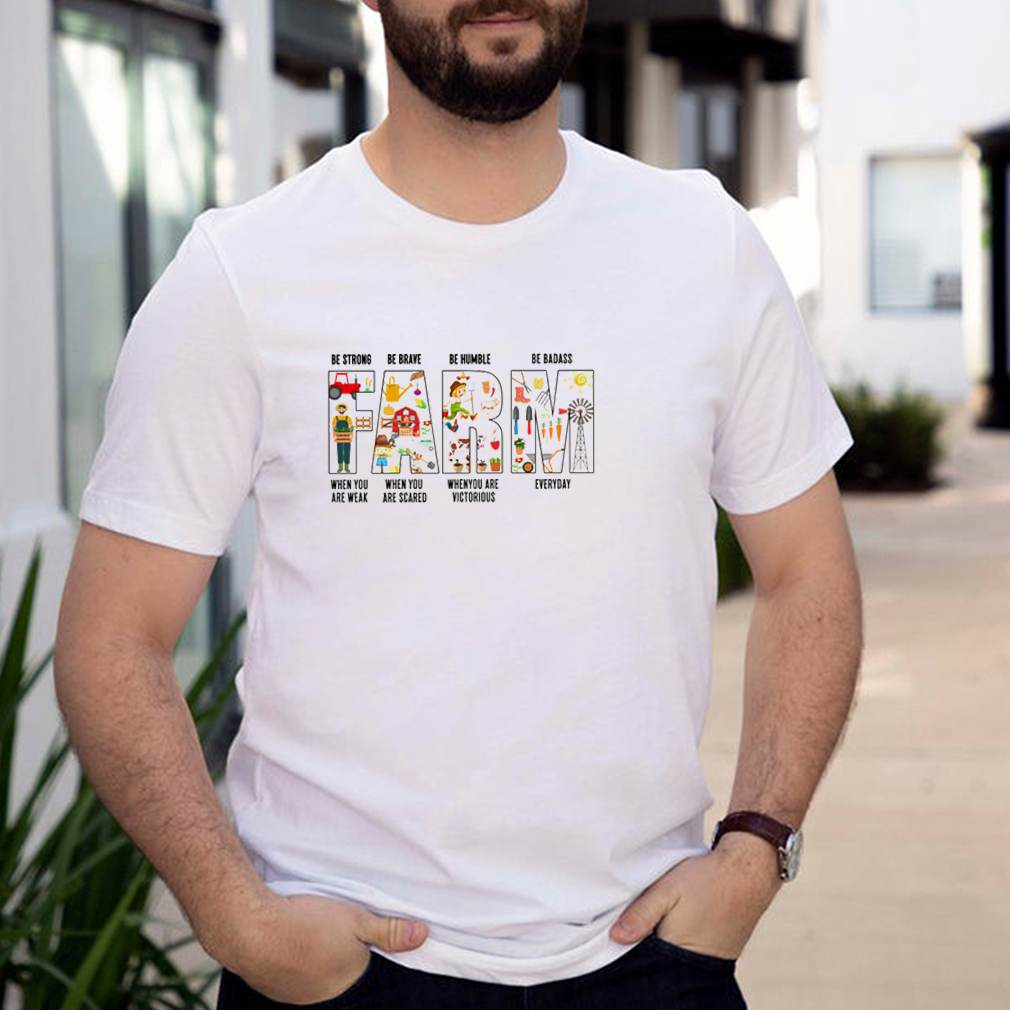Farm be strong when you are weak be brave when you are scared be humble when you are victorious shirt