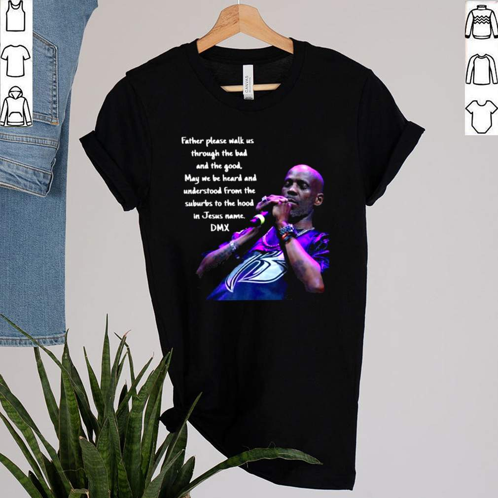 Father Please Walk Us Through The Bad And The Good May We Be Heard And Understood From The Suburds To The in Jesus name DMX Shirt 1 1