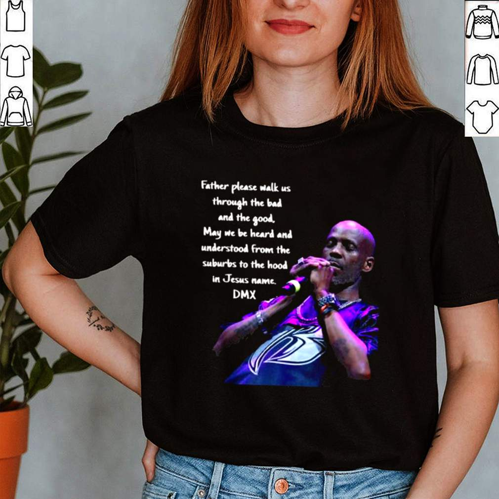 Father Please Walk Us Through The Bad And The Good May We Be Heard And Understood From The Suburds To The in Jesus name DMX Shirt 3 1