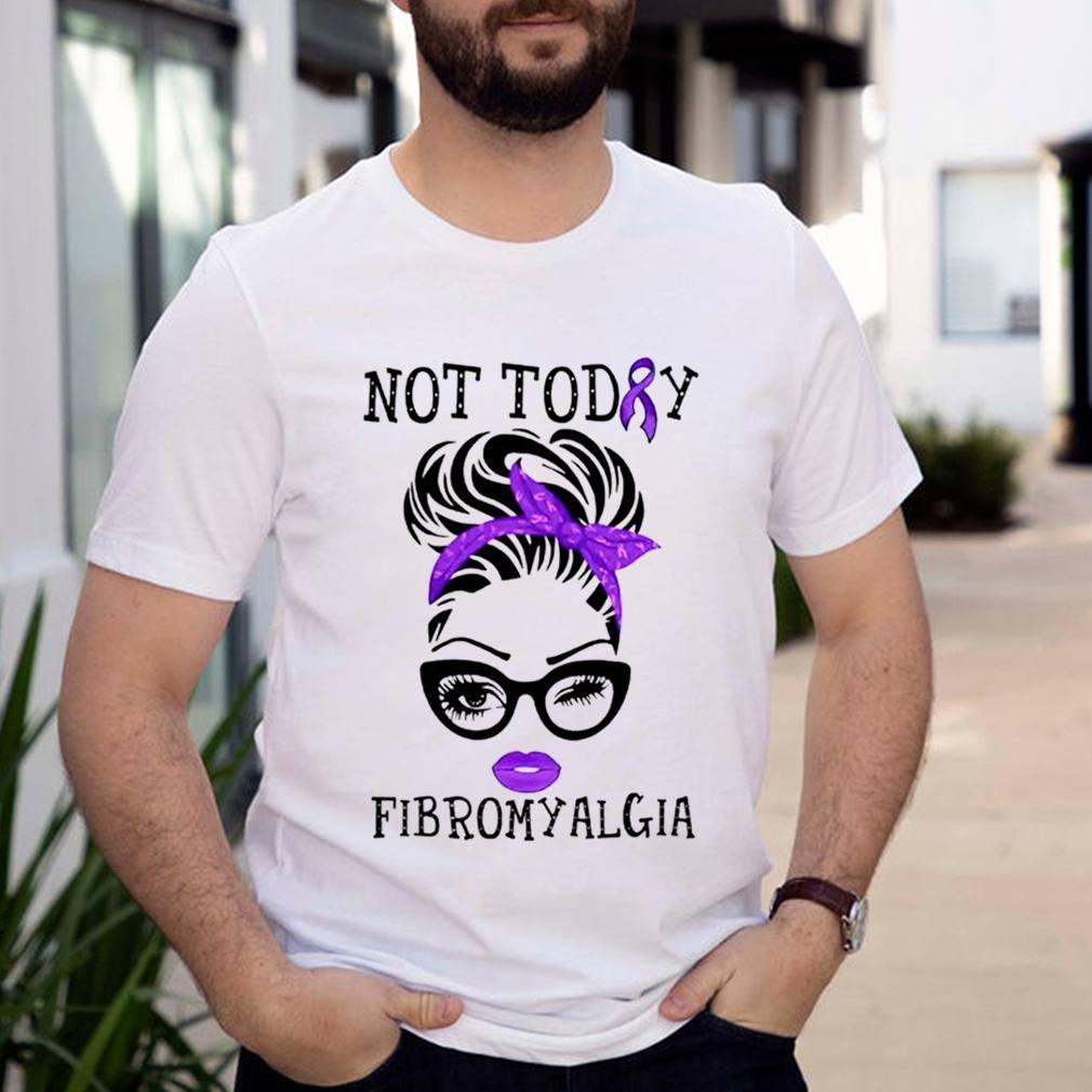 Fibromyalgia girl not today shirt
