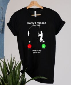 Fishing sorry I missed your call I was on my other line shirt 2