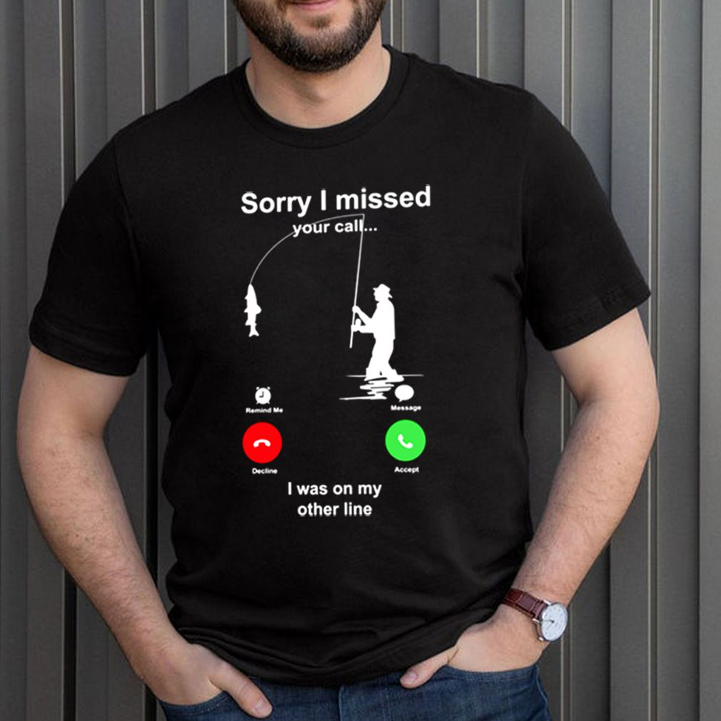 Fishing sorry I missed your call I was on my other line shirt 3