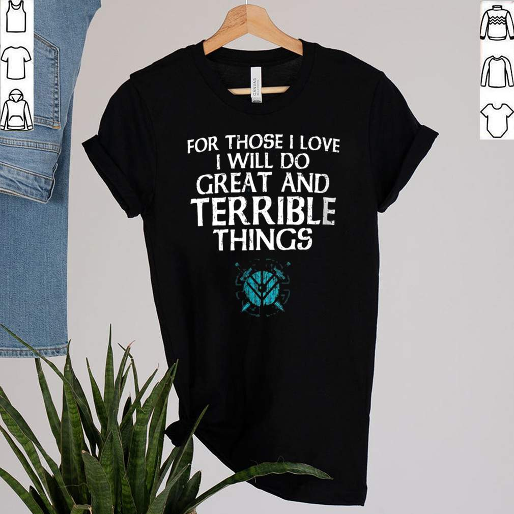 For Those I Love I will Do Great And Terrible Things Shirt 1 1