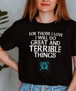 For Those I Love I will Do Great And Terrible Things Shirt 3 1