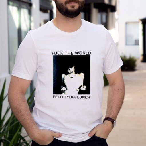 Fuck the world feed lydia lunch shirt