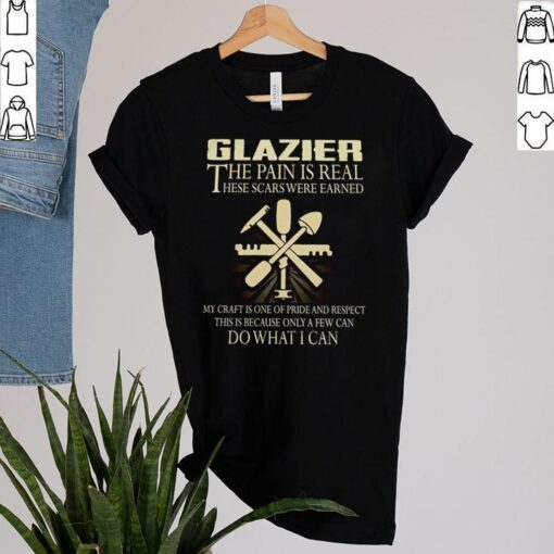 Glazier-the-pain-is-real-these-scars-were-earned-my-craft-is-one-of-pride-and-respect-shirt