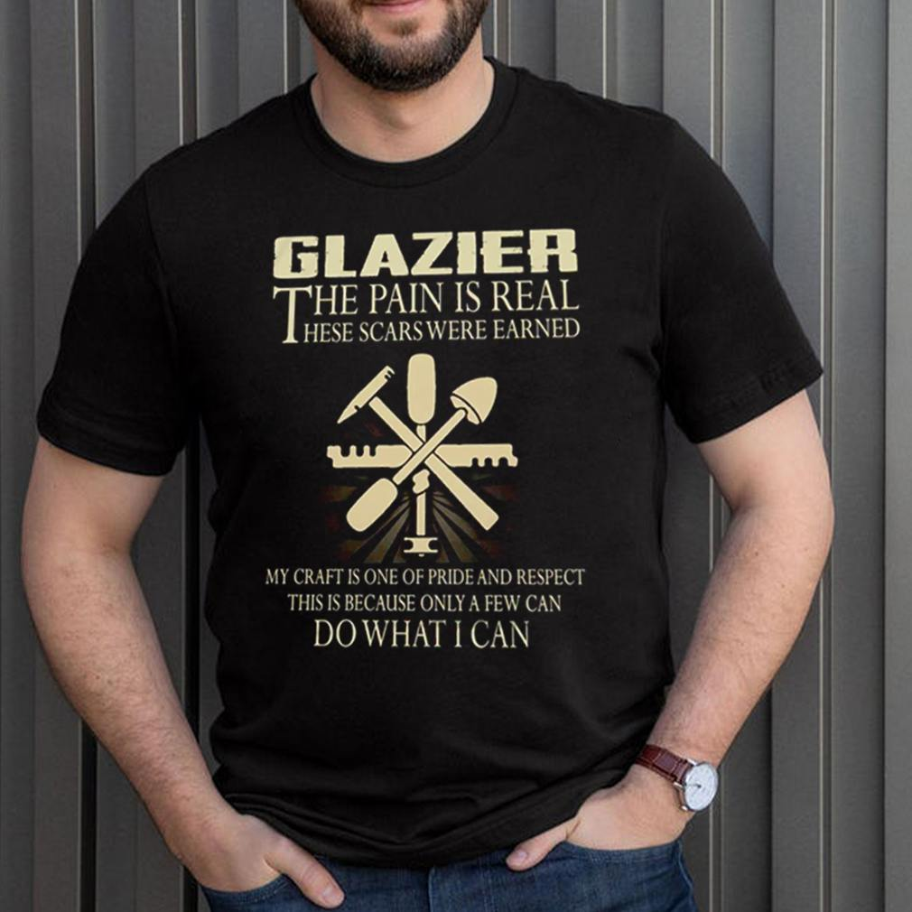 Glazier the pain is real these scars were earned my craft is one of pride and respect shirt 3