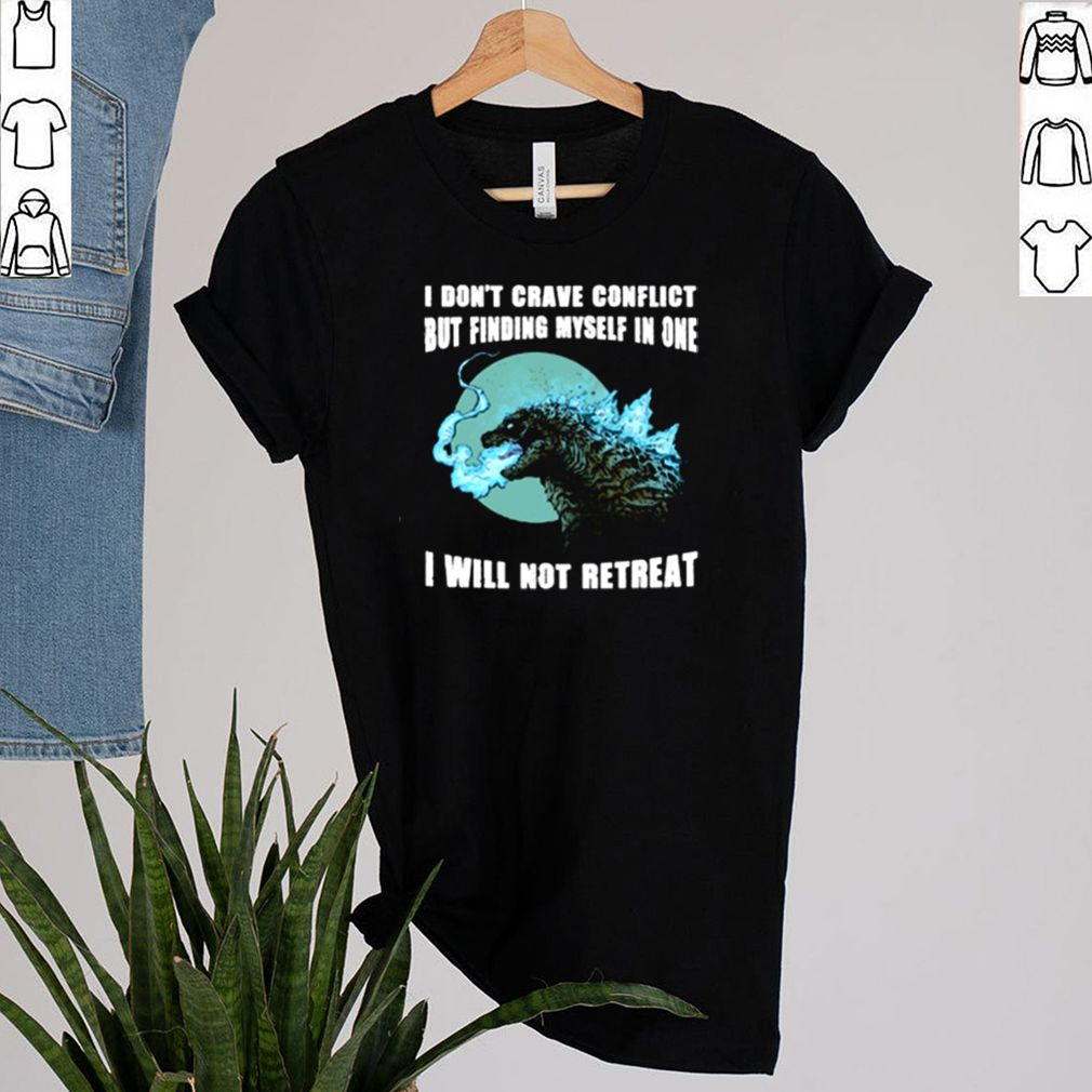 Godzilla I dont crave conflict but finding myself in one I will not retreat shirt 2