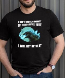 Godzilla I dont crave conflict but finding myself in one I will not retreat shirt 3