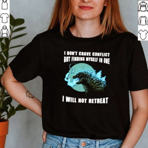 Godzilla I dont crave conflict but finding myself in one I will not retreat shirt