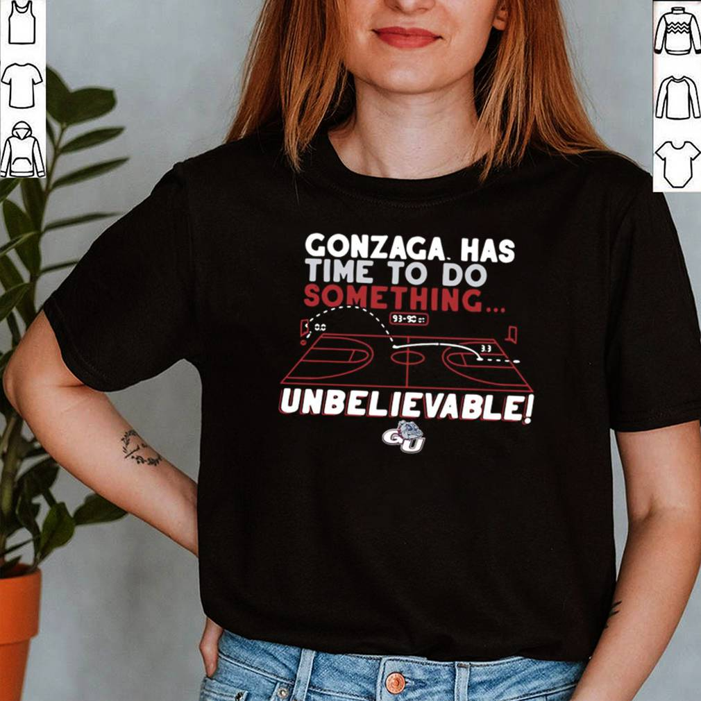Gonzaga Bulldogs has time to do something unbelievable shirt 2
