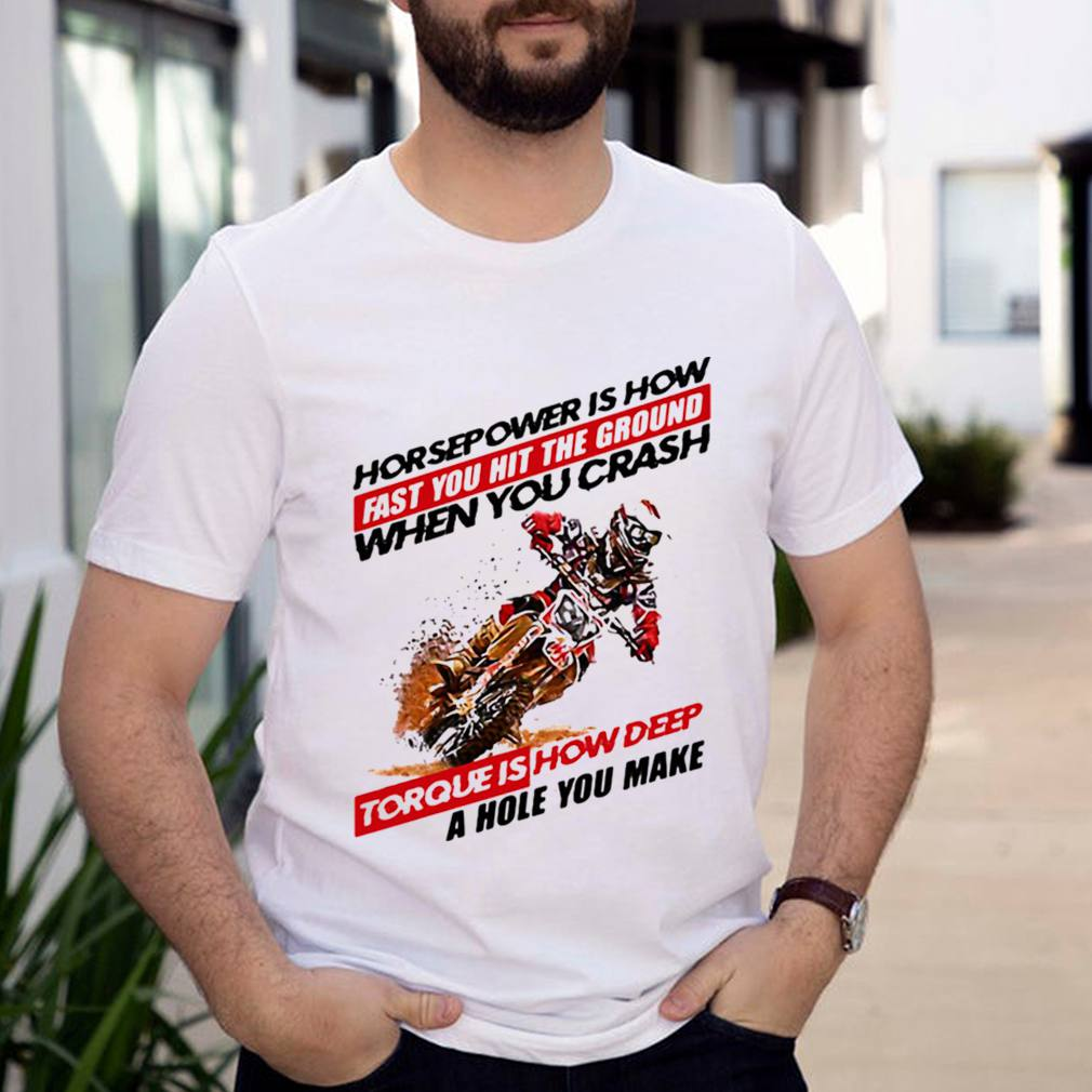 Horse Power IS How Fast You Hit The Ground When You Crash Torque Is How Deep A Hole You Make Motocross Shirt