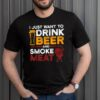 I Just Want To Drink Beer And Smoke Meat BBQ Grill shirt 1