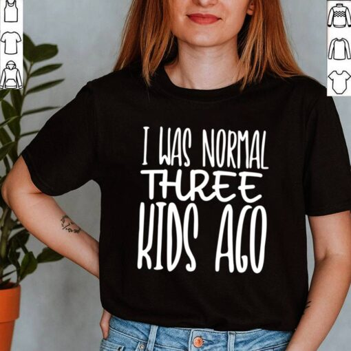 I Was Normal Three Ago Mothers Day Mom Of 3 Children shirt
