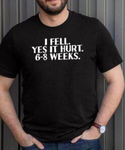 I fell yes it hurt 6 8 weeks us 2021 shirt 10