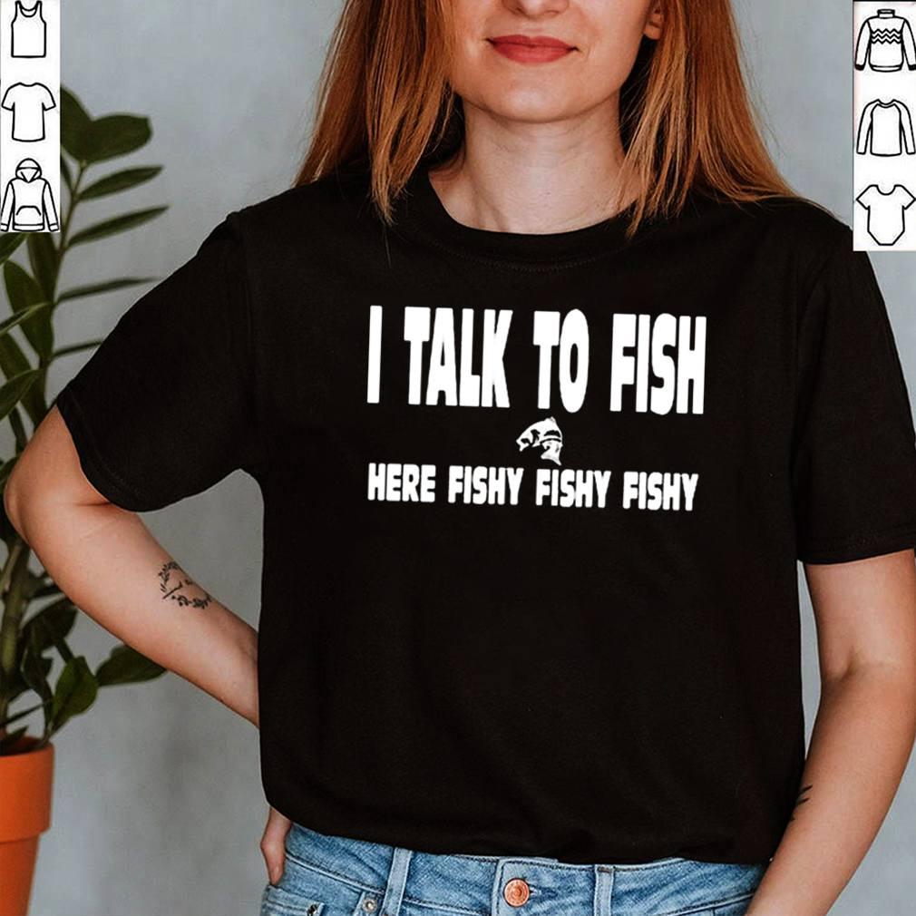I talk to fish here fishy fishy shirt