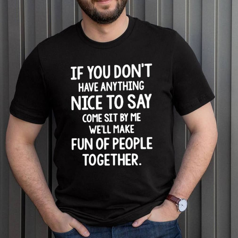 If you dont have anything nice to say come sit by Me well make fun of people together shirt 3