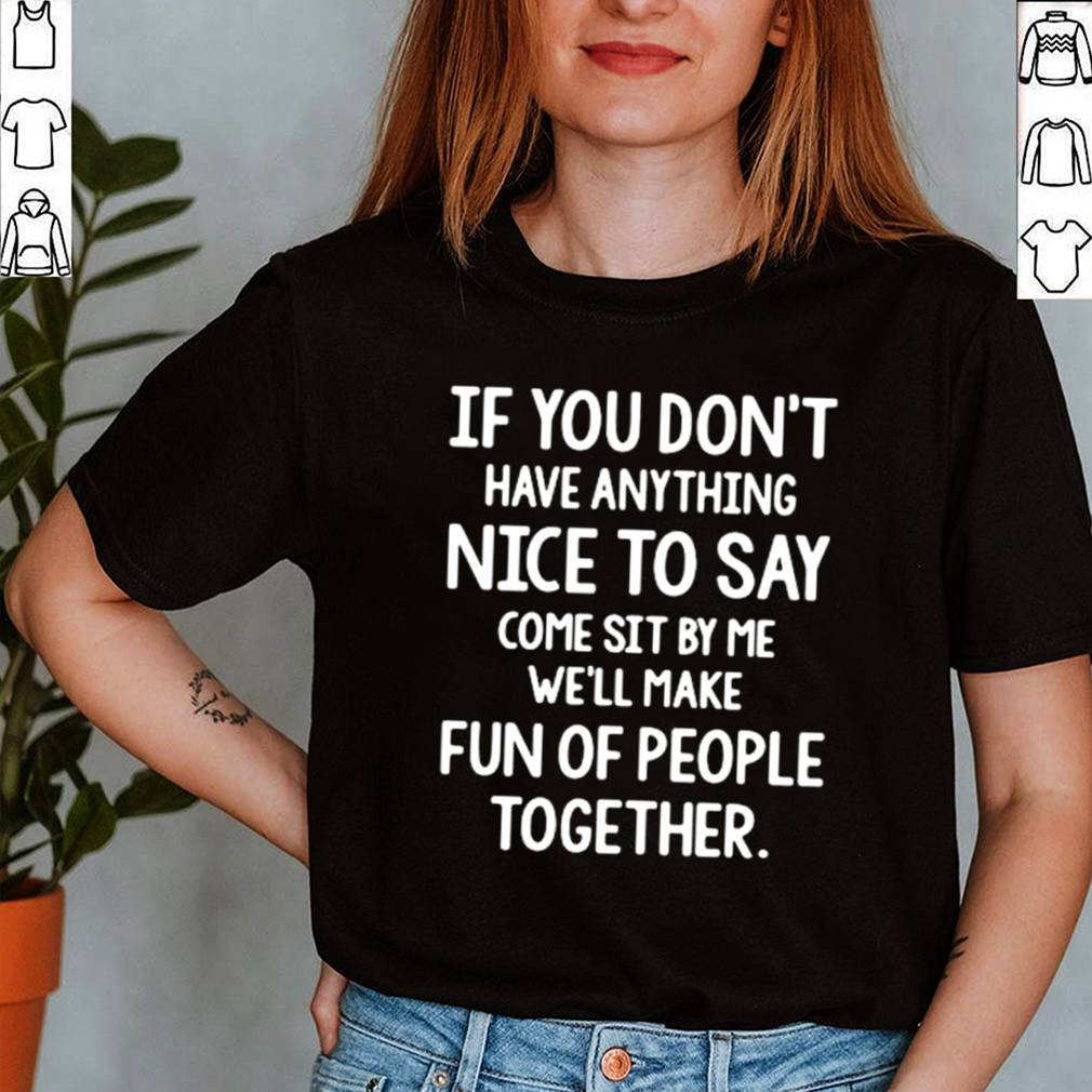 If you dont have anything nice to say come sit by Me well make fun of people together shirt