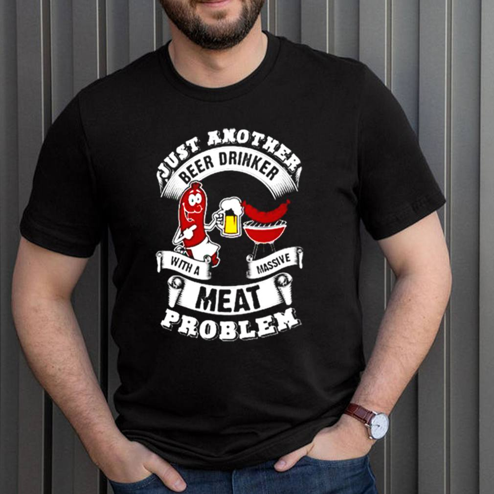 Just another beer drinker with a massive meat problem shirt