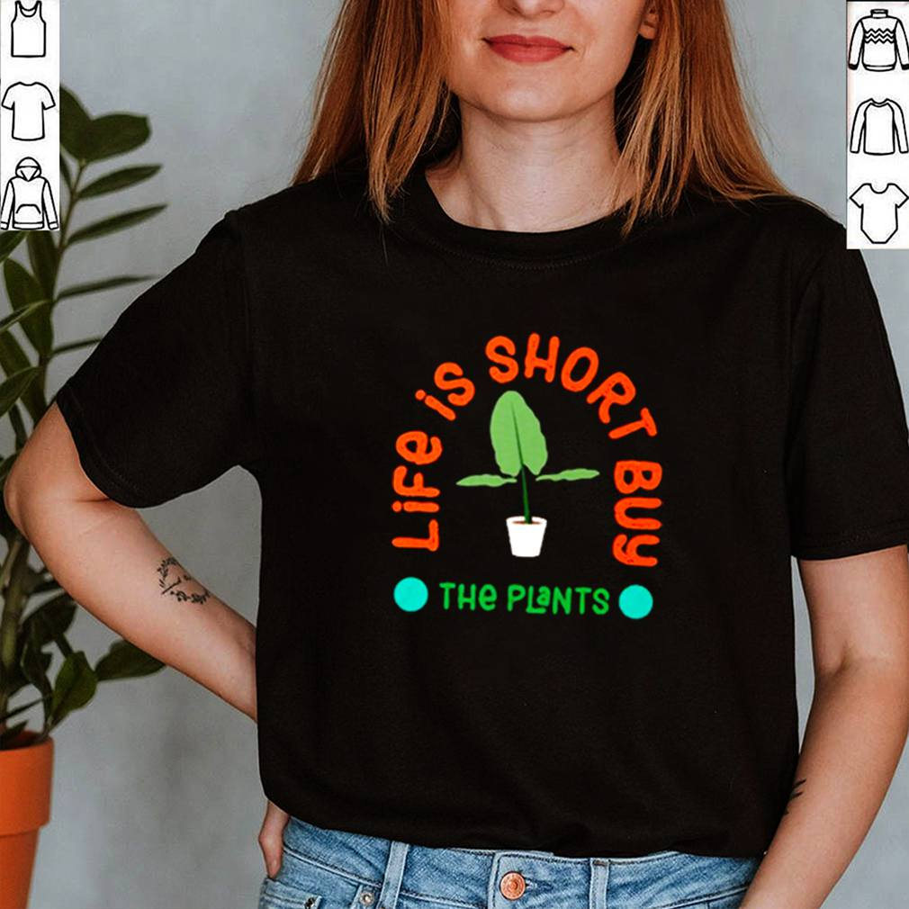 Life is short buy the plant shirt