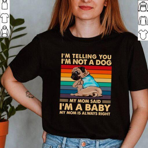 Pugdog-Im-Telling-You-Im-Not-A-Dog-My-Mom-Said-Im-A-Baby-My-Mom-Is-Always-Right-Vintage-shirt