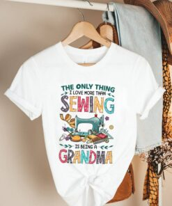 The Only Thing I Love More Than Sewing Is Being A Grandma shirt 2