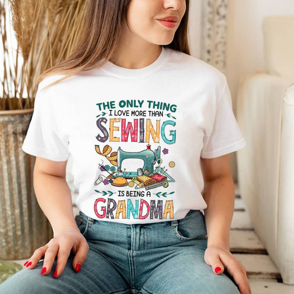 The Only Thing I Love More Than Sewing Is Being A Grandma shirt 3