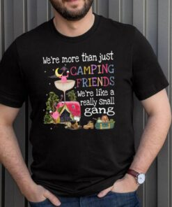 Were More Than Just Camping Friends Were Like A Really Small Gang shirt 3