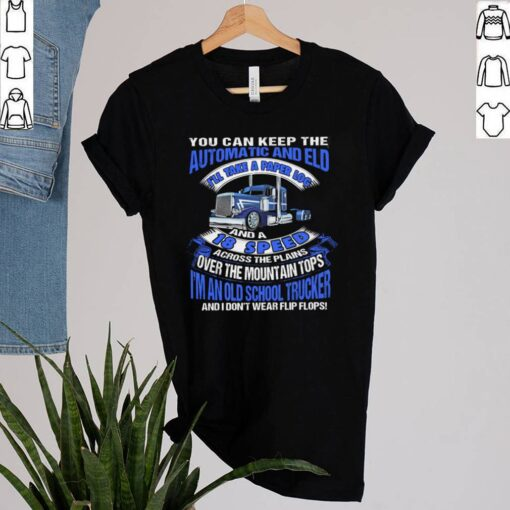 You Can Keep The Automatic And Eld 18 Speed Im An Old School Trucker shirt 2
