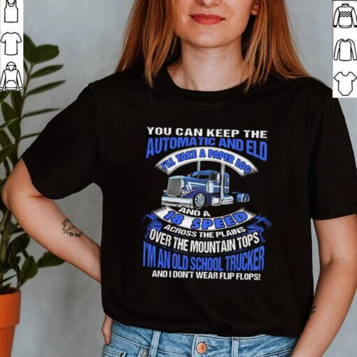 You Can Keep The Automatic And Eld 18 Speed Im An Old School Trucker shirt