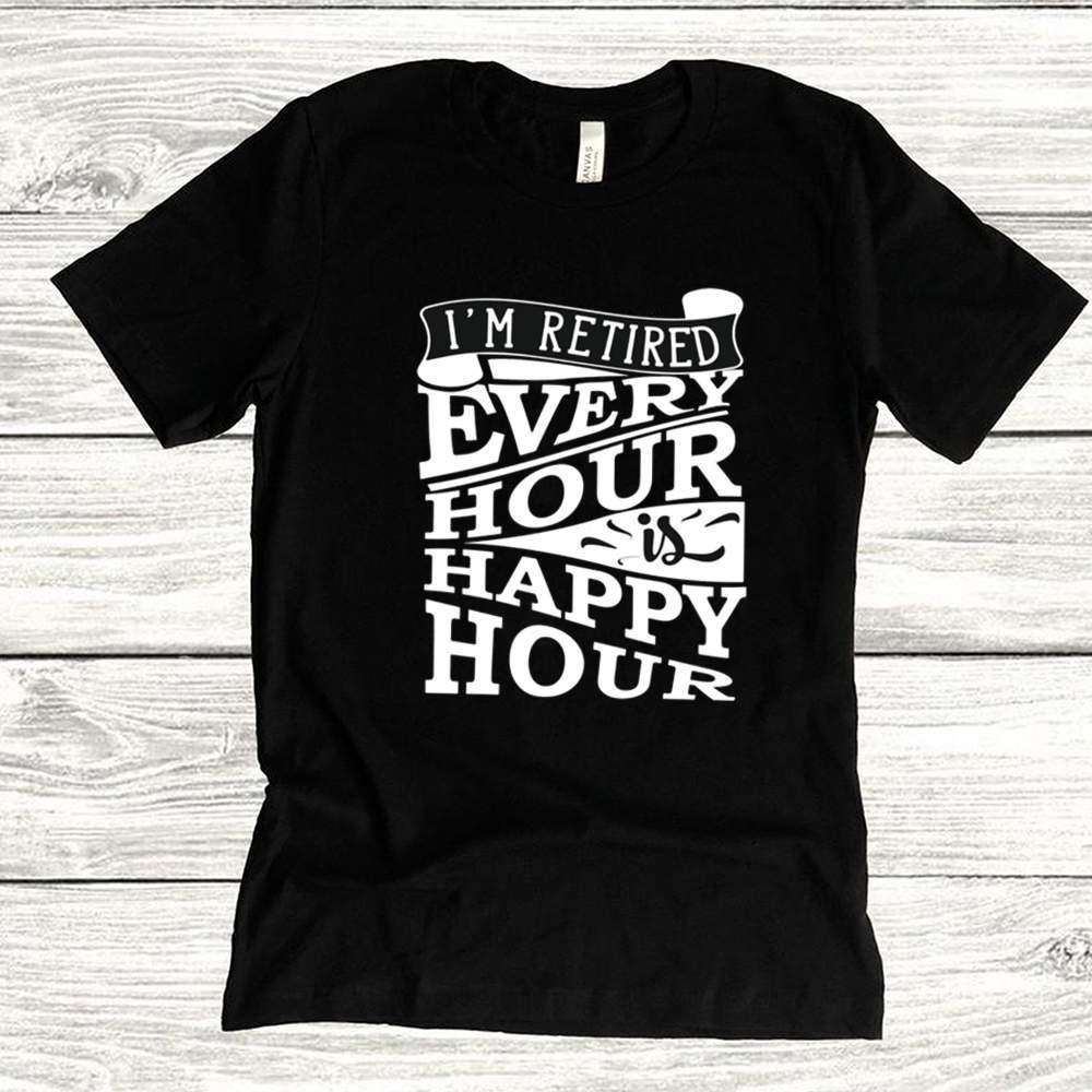 Im Retired Every Hour is Happy Hour Shirt Retirement shirt 1