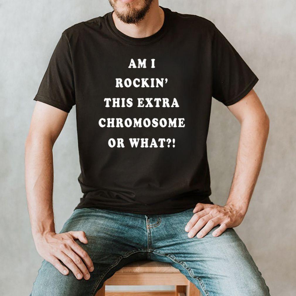Am I rockin this extra chromosome or what shirt