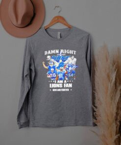 Damn right I am a Lions fan now and forever shirt