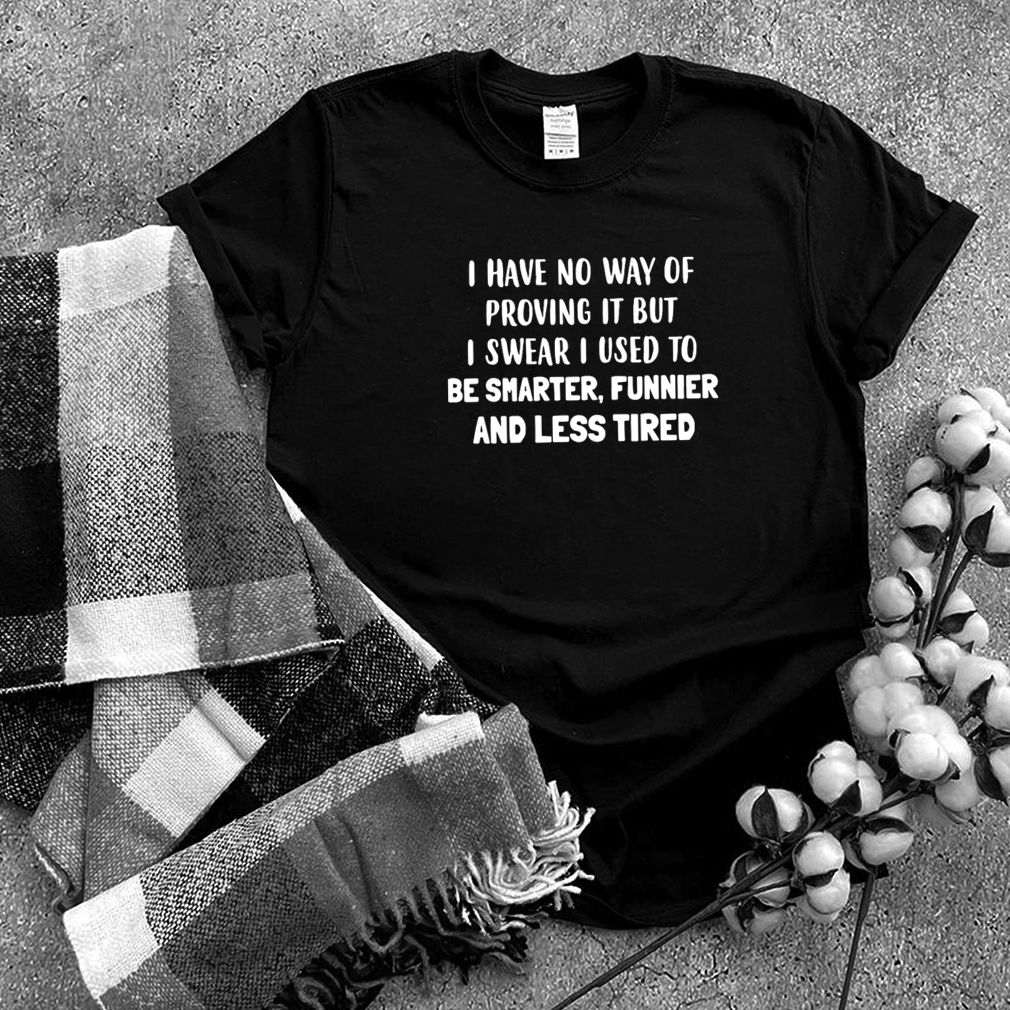 I Have No Way Of Proving It But I Swear I Used To Be Smarter Funnier And Less Tired T shirt (4)
