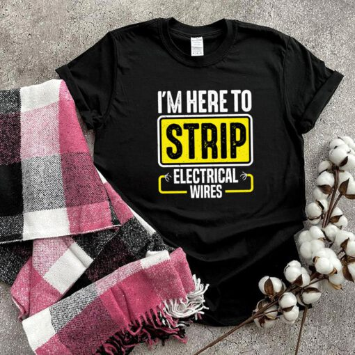 I'm Here To Strip Electrical Wires Electrician shirt