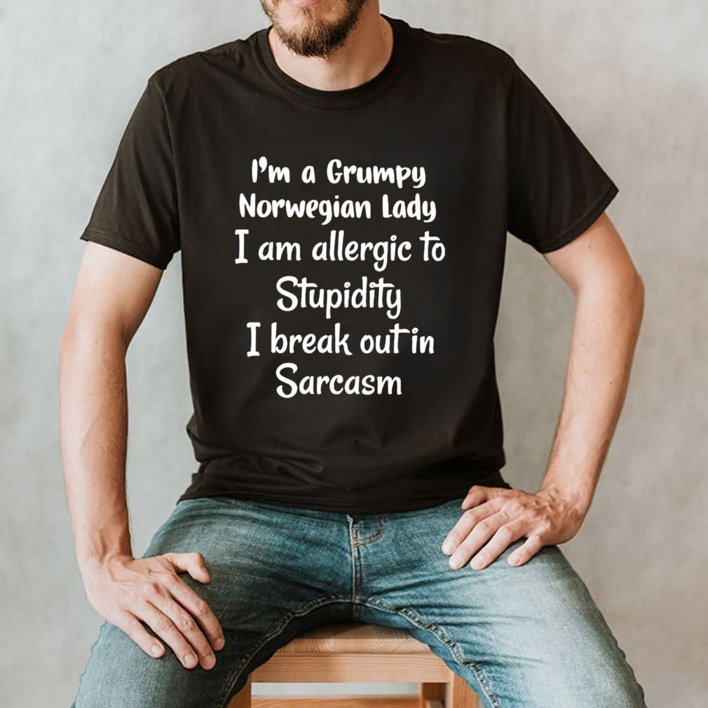 I'm a grumpy Norwegian lady I am allergic to stupidity shirt
