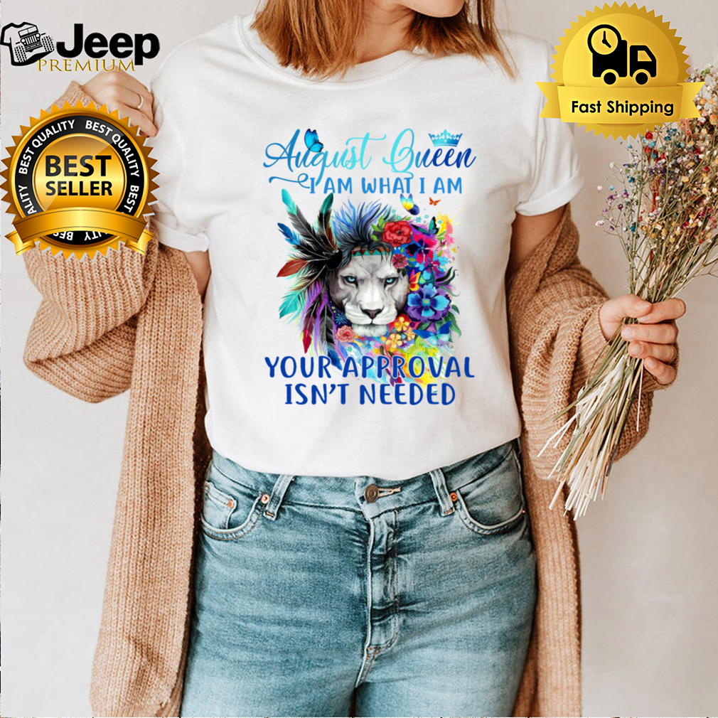 August Queen I Am What I Am Your Approval Isn't Needed shirt