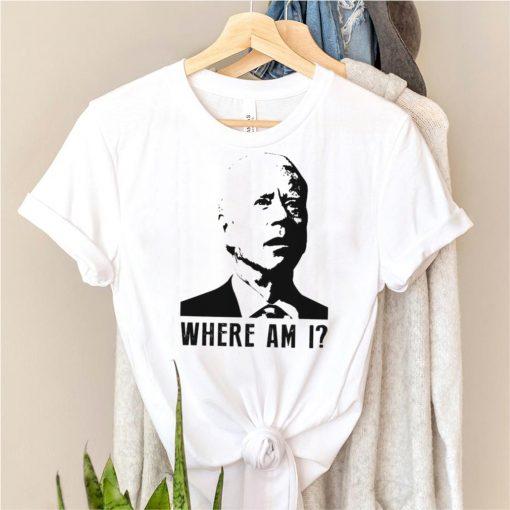 Biden where am I shirt