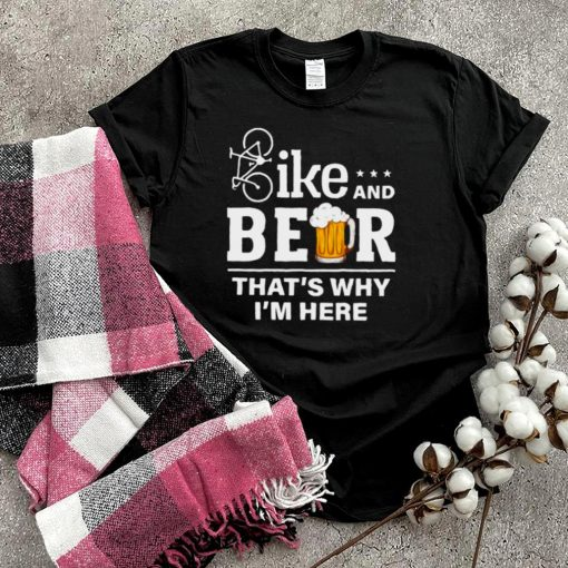 Bike and beer thats why im here shirt