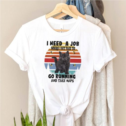 Cats I need a job where I get paid to go running and take naps shirt