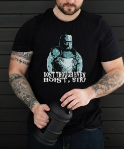 Dost though even hoist knight T Shirt