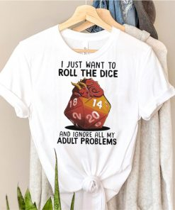 Dragon I just want to roll the dice and ignore all my adult problems shirt