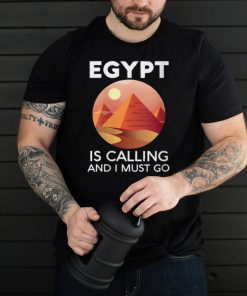 Egypt Is Calling And I Must Go Egyptian Giza Pyramids Arab shirt