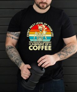 Every next level of your life demand a different amount of coffee vintage shirt