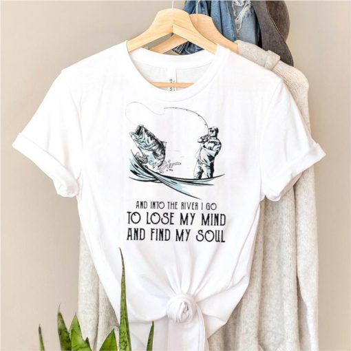 Fishing and into the river I go to lose my mind and find my soul shirt