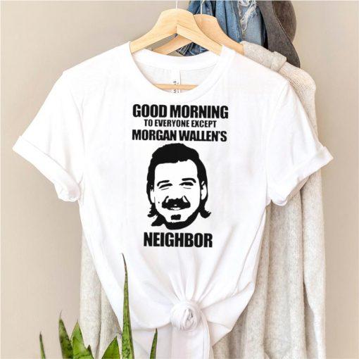 Good morning to everyone except Morgan Wallens neighbor shirt