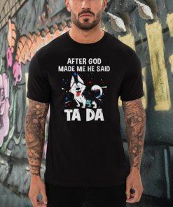 Husky after god made me he said tada shirt