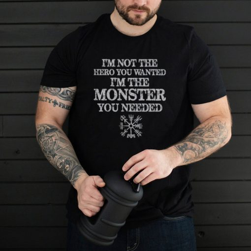 I Am Not The Hero You Wanted I Am The Monster You Needed shirt